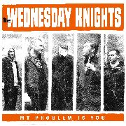 WEDNESDAY KNIGHTS - MY PROBLEM IS YOU