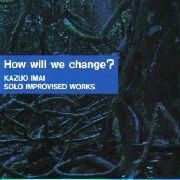 IMAI, KAZUO - HOW WILL WE CHANGE? (SOLO WORKS 1)