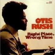 RUSH, OTIS - RIGHT PLACE, WRONG TIME