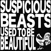 SUSPICIOUS BEASTS - USED TO BE BEAUTIFUL