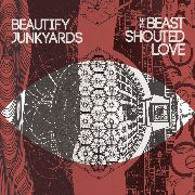 BEAUTIFY JUNKYARDS - THE BEAST SHOUTED LOVE