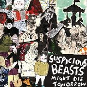 SUSPICIOUS BEASTS - MIGHT DIE TOMORROW