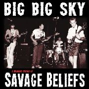 SAVAGE BELIEFS - BIG BIG SKY: A RECORDED HISTORY OF SAVAGE BELIEFS