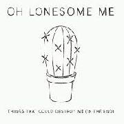 OH LONESOME ME - THINGS THAT COULD DESTROY ME (IN THE END)