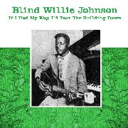 JOHNSON, BLIND WILLIE - IF I HAD MY WAY, I'D TEAR THE BUILDING DOWN