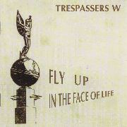 TRESPASSERS W - FLY UP IN THE FACE OF LIFE