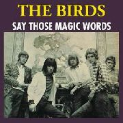 BIRDS (UK) - (COL) SAY THOSE MAGIC WORDS