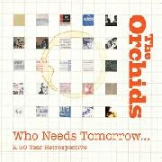 ORCHIDS - WHO NEEDS TOMORROW.. A 30 YEAR RETROSPECTIVE (2CD)