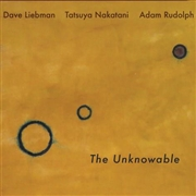 LIEBMAN, DAVE/ADAM RUDOLPH/TATSUYA NAKATANI - THE UNKNOWABLE