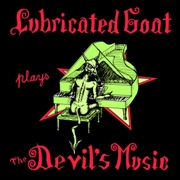 LUBRICATED GOAT - PLAYS THE DEVIL'S MUSIC