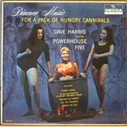 HARRIS, DAVE -& THE POWERHOUSE FIVE- - DINNER MUSIC FOR A PACK OF HUNGRY CANNIBALS