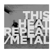 THIS HEAT - REPEAT/METAL