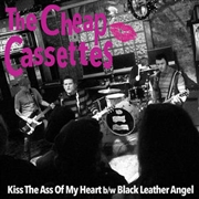 CHEAP CASSETTES - KISS THE ASS OF MY HEART/BLACK LEATHER ANGEL