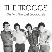 TROGGS - ON AIR: THE LOST BROADCASTS