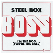 BOSS - STEEL BOX/I'M THE DOG (YOU'RE THE BALL)