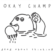 OKAY CHAMP - DEAD ABOUT THINKING