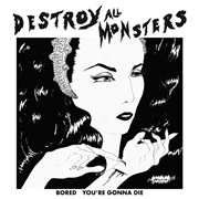 DESTROY ALL MONSTERS - BORED/YOU'RE GONNA DIE