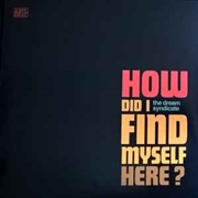 DREAM SYNDICATE - HOW DID I FIND MYSELF HERE