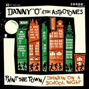 DANNY 'O' & THE ASTROTONES - PAINT THE TOWN/DRINKIN' ON A SCHOOL NIGHT