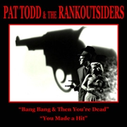 TODD, PAT -& THE RANKOUTSIDERS- - BANG BANG & THEN YOU'RE DEAD/YOU MADE A HIT