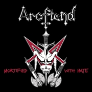 ARCFIEND - MORTIFIED WITH HATE