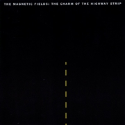 MAGNETIC FIELDS - THE CHARM OF THE HIGHWAY STRIP