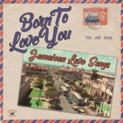 VARIOUS - BORN TO LOVE YOU: JAMAICAN LOVE SONGS