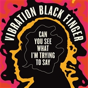 VIBRATION BLACK FINGER - CAN'T YOU SEE WHAT I'M TRYING TO SAY