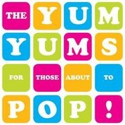 YUM YUMS - FOR THOSE ABOUT TO POP!