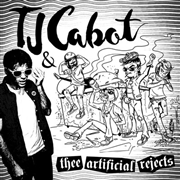 CABOT, TJ -& THEE ARTIFICIAL REJECTS- - TJ CABOT & THEE ARTIFICIAL REJECTS